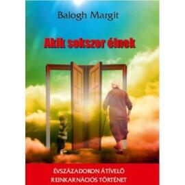 Balogh Margit  Akik sokszor élnek - Évszázadokon átívelő reinkarnációs történet