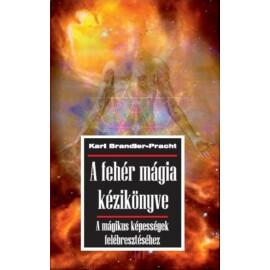 Karl Brandler-Pracht  A fehér mágia kézikönyve - A mágikus képességek felébresztéséhez