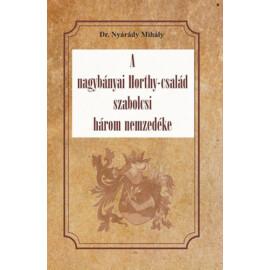 Dr. Nyárády Mihály A nagybányai Horthy-család szabolcsi három nemzedéke