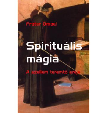 Frater Omael Spirituális mágia – A szellem teremtő ereje