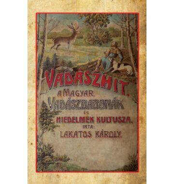 Lakatos Károly Vadászhit - A magyar vadászbabonák és hiedelmek kultusza