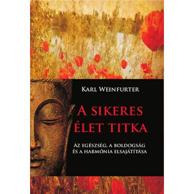 Karl Weinfurter A sikeres élet titka – Az egészség, a boldogság és a harmónia elsajátítása