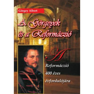 Görgey Albert  A Görgeyek és a reformáczió – A reformáczió 400 éves évfordulójára