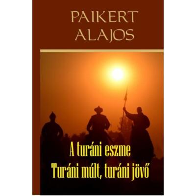 Paikert Alajos   A turáni eszme - Turáni múlt, turáni jövő