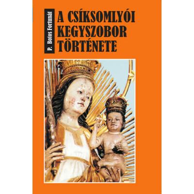 P. Botos Fortunát: A csíksomlyói kegyszobor története
