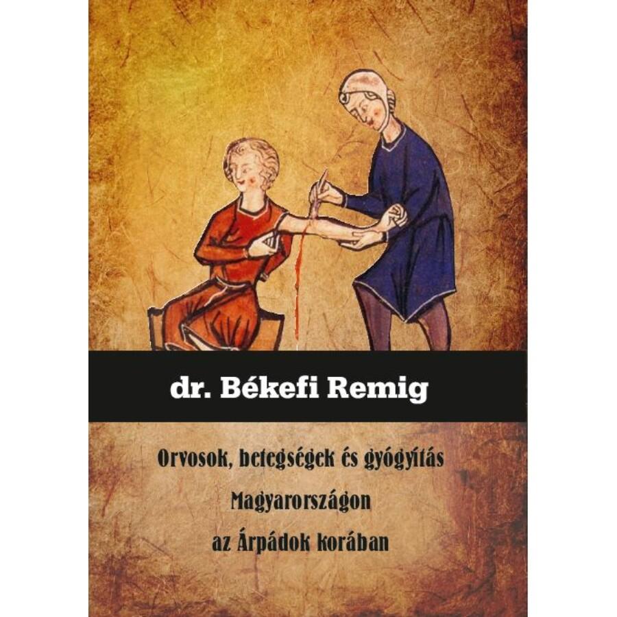 dr. Békefi Remig Orvosok, betegségek és gyógyítás Magyarországon az Árpádok korában