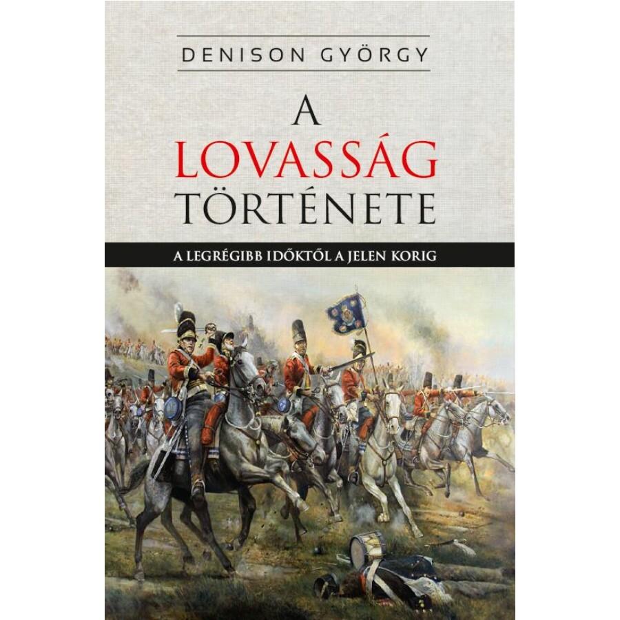 Denison György A lovasság története A legrégibb időktől a jelen korig