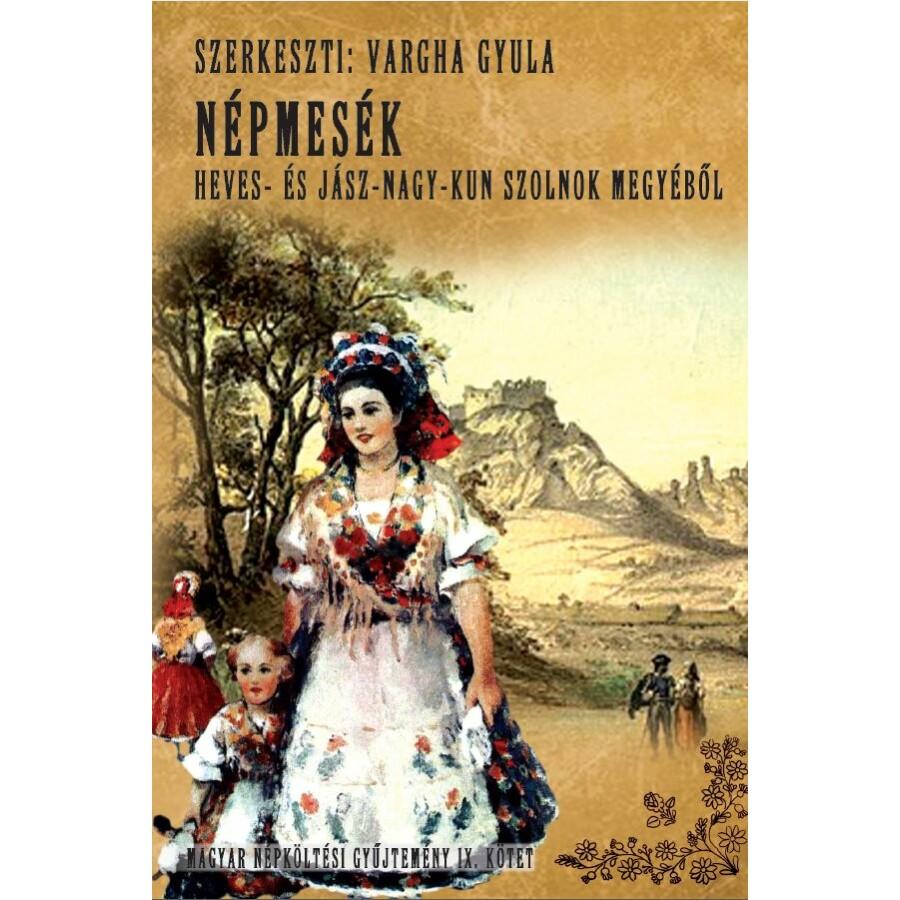 Vargha Gyula Magyar népköltési gyűjtemény IX. kötet - Népmesék - Heves- és Jász-Nagy-Kun Szolnok megyéből