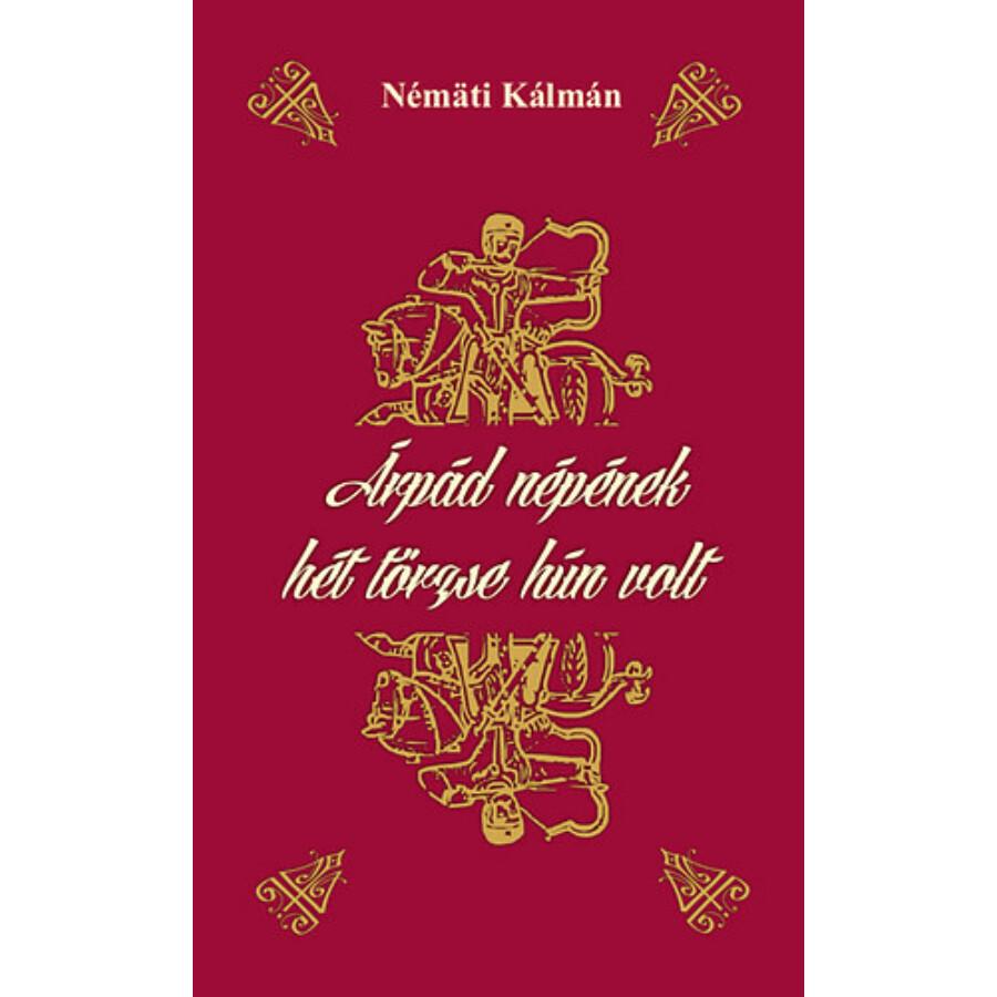 Némäti Kálmán Árpád népének hét törzse hún volt