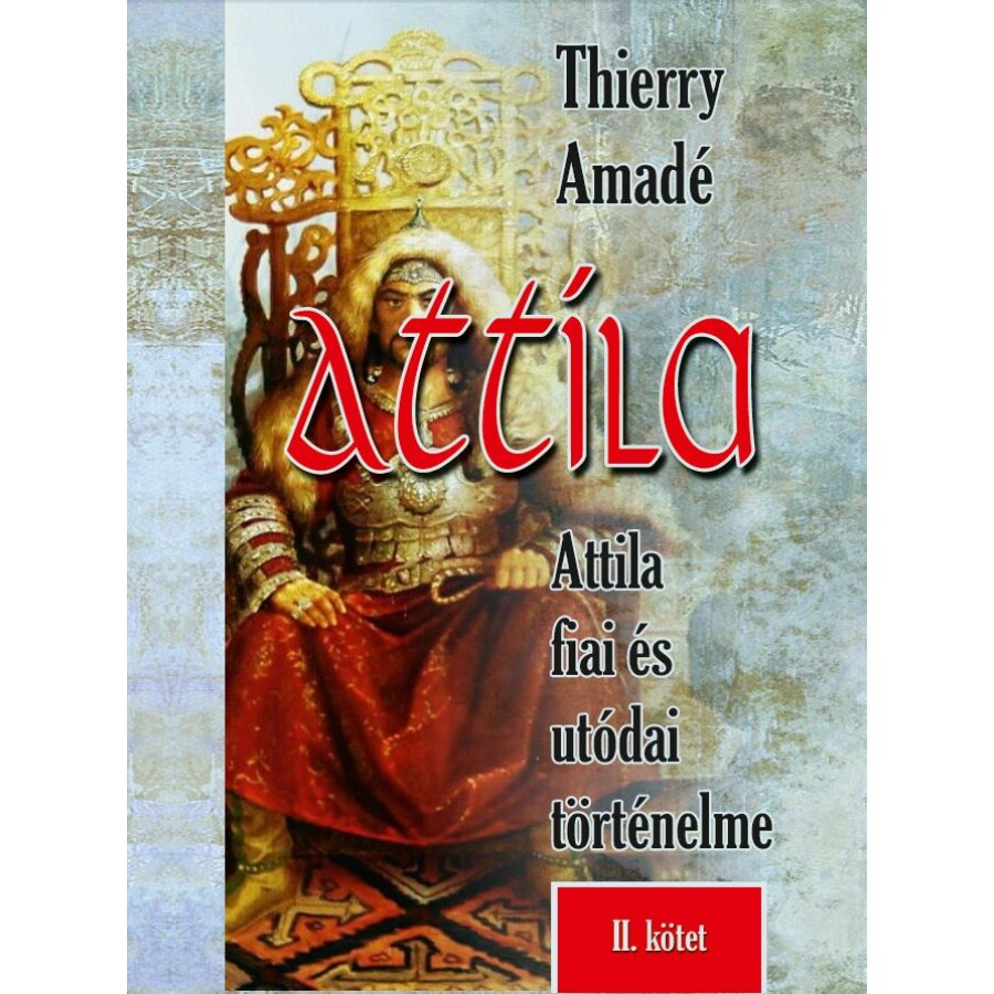 Thierry Amadé Attila - Attila fiai és utódai történelme II. kötet