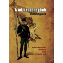 Danczer Alfons A mi hadseregünk - Az Osztrák-Magyar monarchia népei fegyverben és zászlók alatt