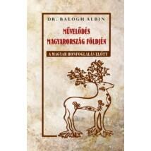 Dr. Balogh Albin Művelődés Magyarország földjén - A magyar honfoglalás előtt