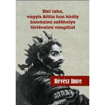 Révész Imre Etel laka, vagyis Attila hun király birodalmi székhelye történelmi vizsgálat