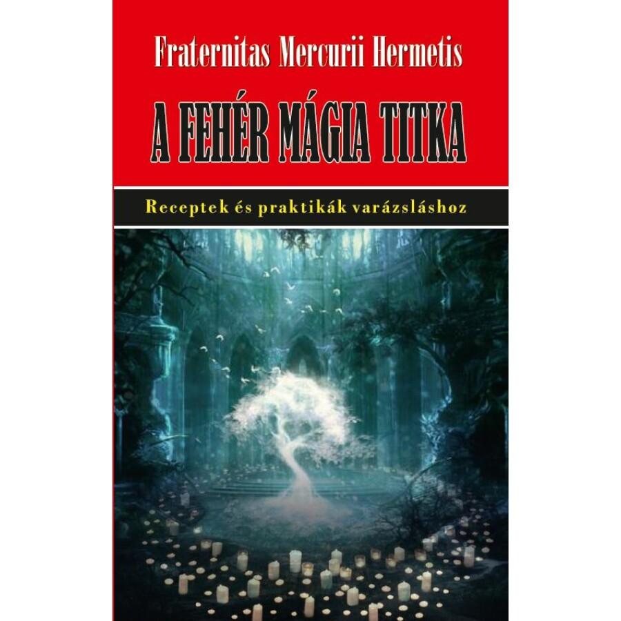 Fraternitas Mercurii Hermetis A fehér mágia titka