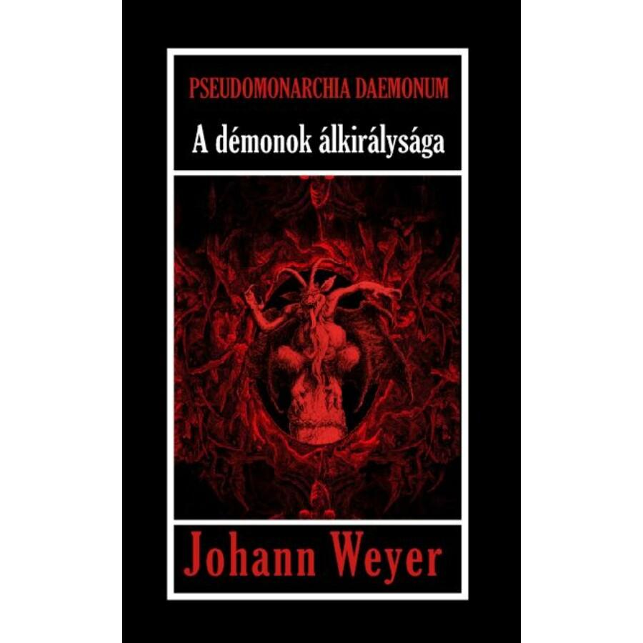 Johann Weyer Pseudomonarchia Daemonum A démonok álkirálysága