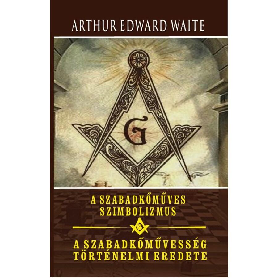 Arthur Edwar Waite A szabadkőműves szimbolizmus - A szabadkőművesség történelmi eredete