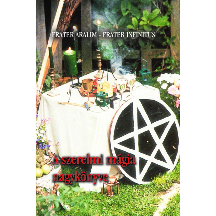 Frater Aralim – Frater Infinitus A szerelmi mágia nagykönyve