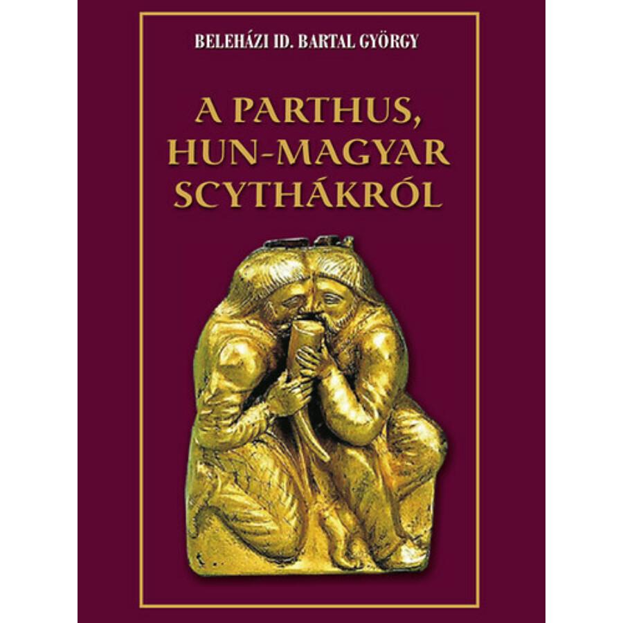 Beleházi id. Bartal György  A Parthus Hun – Magyar Scythákról