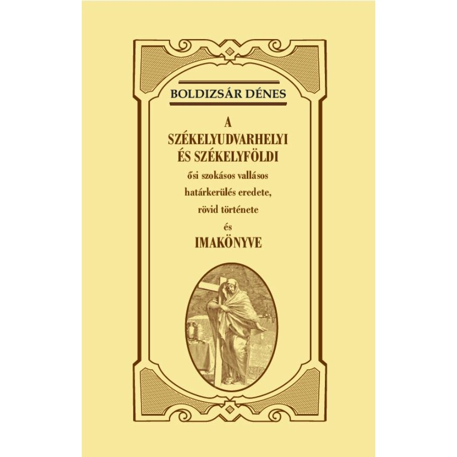 Boldizsár Dénes A székelyudvarhelyi és székelyföldi ősi szokásos vallásos határkerülés  eredete, rövid története és imakönyve