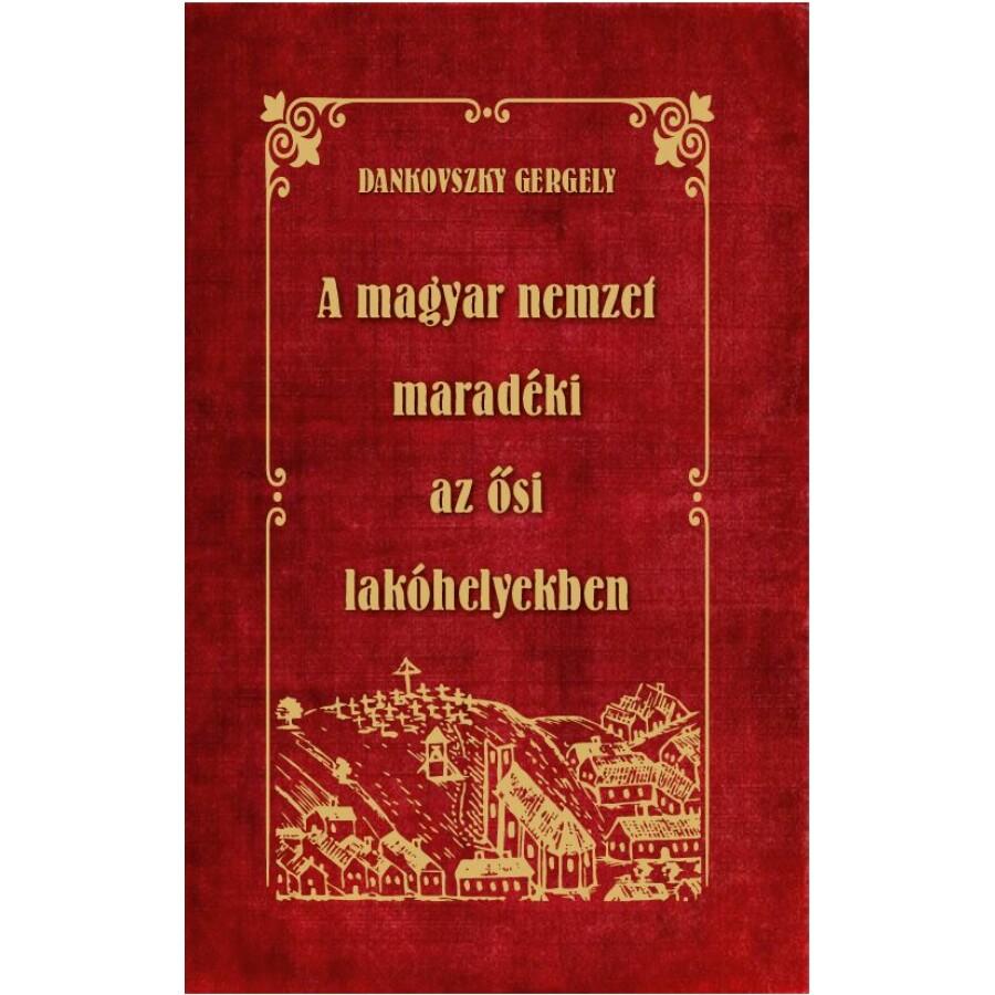 Dankovszky Gergely A MAGYAR NEMZET  MARADÉKI az ősi lakóhelyekben