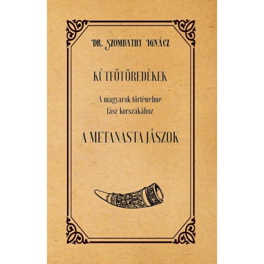Dr. Szombathy Ignácz KÚTFŐTÖREDÉKEK A magyarok történelme Jász korszakához A METANASTA JÁSZOK
