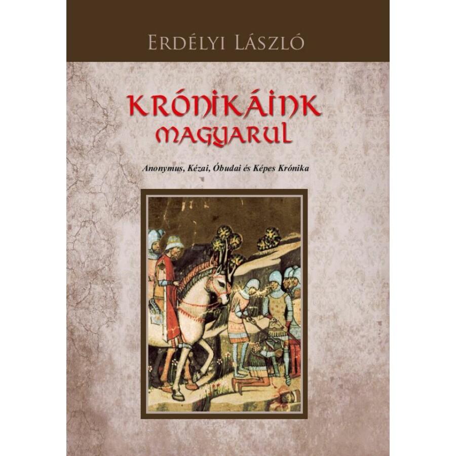 Erdélyi László Krónikáink magyarul - Anonymus, Kézai, Óbudai és Képes Krónika