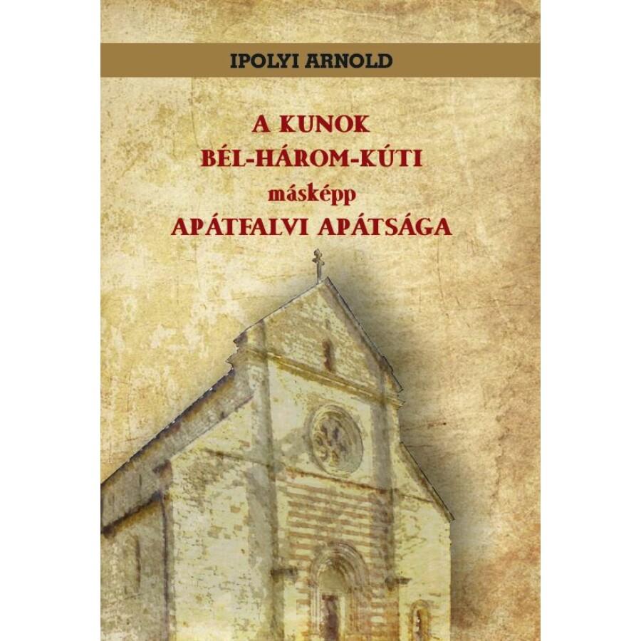 Ipolyi Arnold A KUNOK BÉL-HÁROM-KÚTI másképp APÁTFALVI APÁTSÁGA