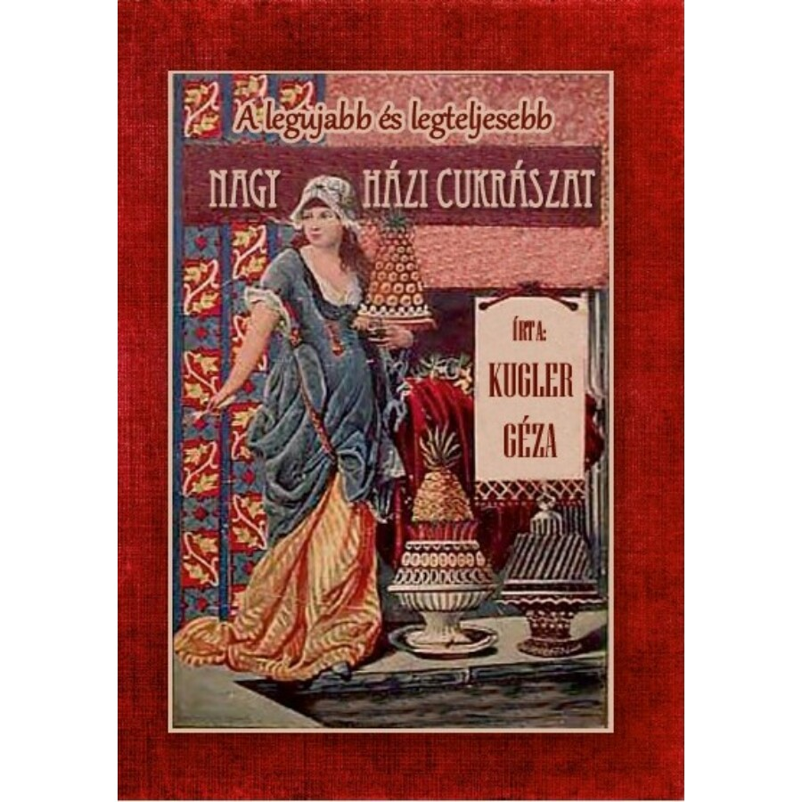 Kugler Géza Legújabb és legteljesebb nagy házi cukrászat