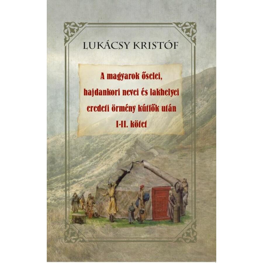 Lukácsy Kristóf A magyarok őselei, hajdankori nevei és lakhelyei eredeti örmény kútfők után I-II kötet