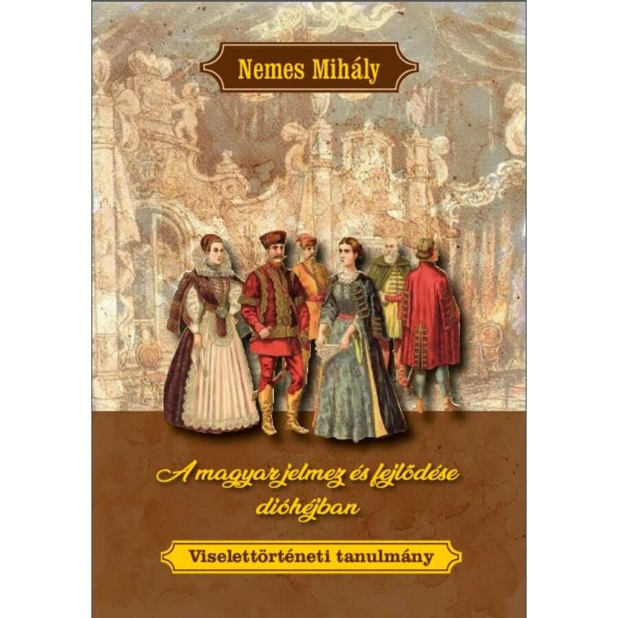 Nemes Mihály A magyar jelmez és fejlődése dióhéjban