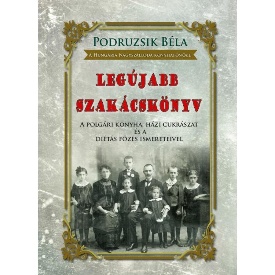 Podruzsik Béla LEGÚJABB SZAKÁCSKÖNYV A polgári konyha, házi cukrászat  és a diétás főzés ismereteivel