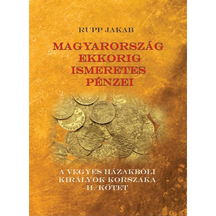 Rupp Jakab Magyarország ekkorig ismeretes pénzei - A vegyes házakbóli királyok korszaka