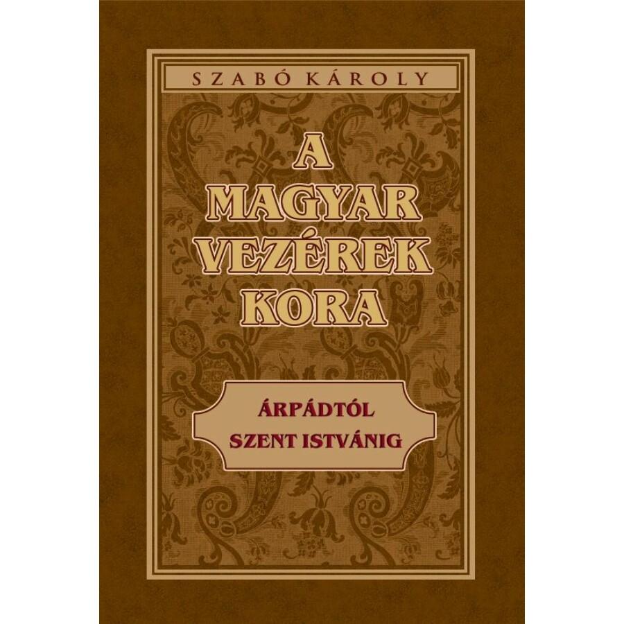 Szabó Károly A magyar vezérek kora Árpádtól Szent Istvánig