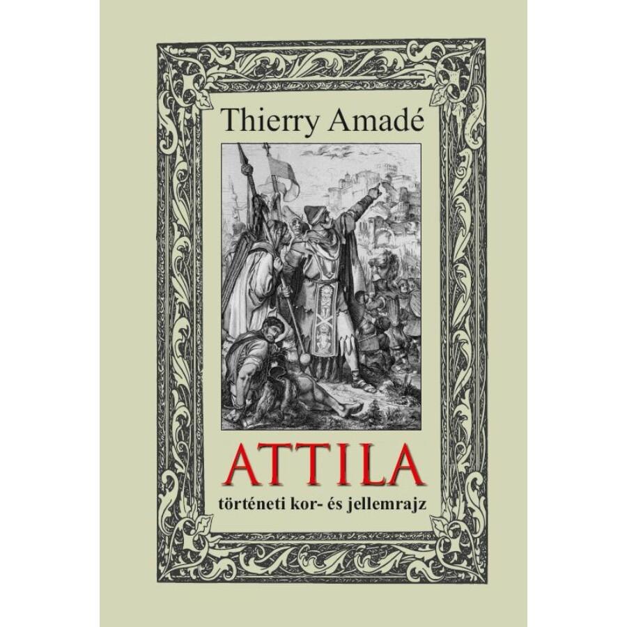 Thierry Amadé ATTILA  történeti kor- és jellemrajz